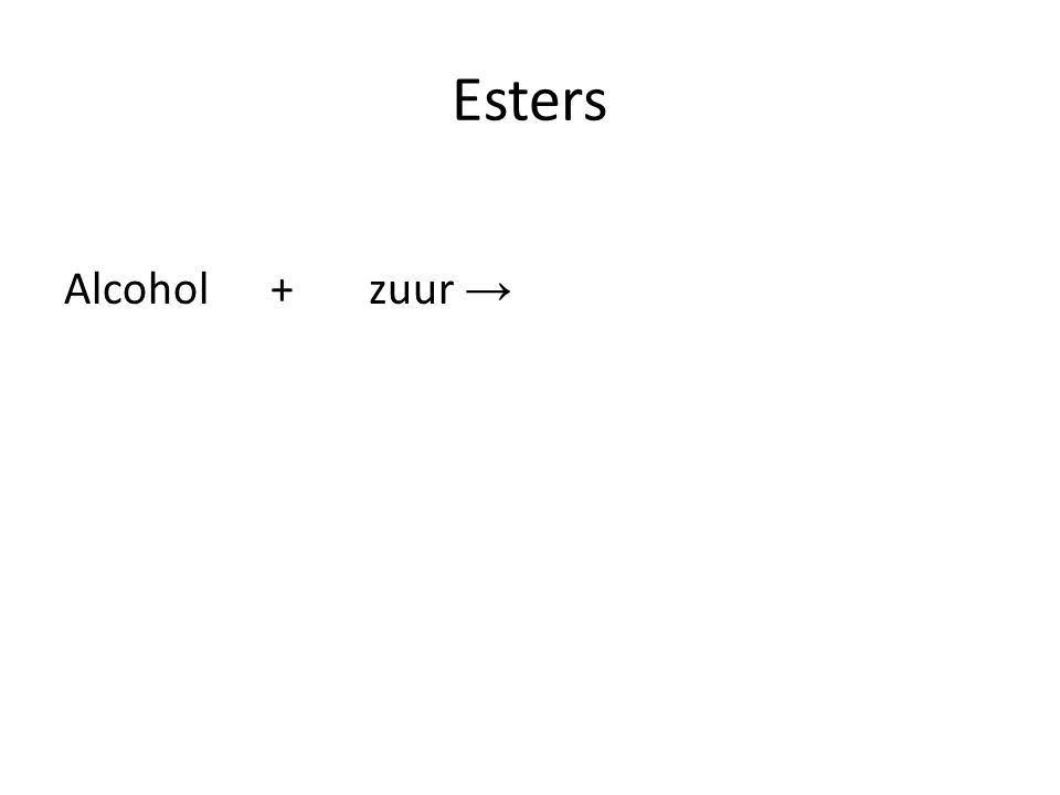 Esters Alcohol + zuur →