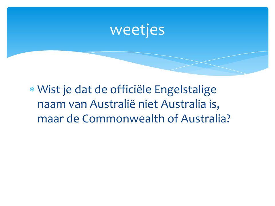 weetjes Wist je dat de officiële Engelstalige naam van Australië niet Australia is, maar de Commonwealth of Australia.