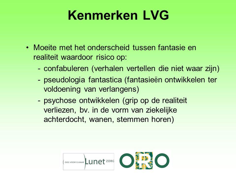 Kenmerken LVG Moeite met het onderscheid tussen fantasie en realiteit waardoor risico op: confabuleren (verhalen vertellen die niet waar zijn)