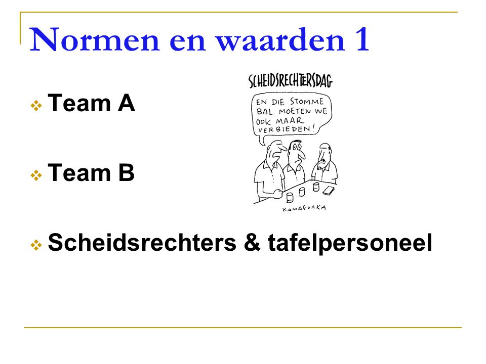 Normen en waarden 1 Team A Team B Scheidsrechters & tafelpersoneel