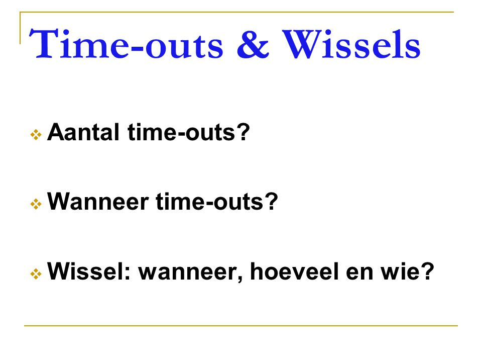 Time-outs & Wissels Aantal time-outs Wanneer time-outs