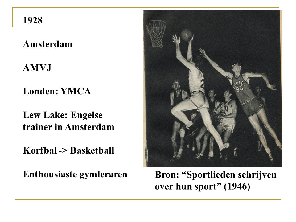 1928 Amsterdam. AMVJ. Londen: YMCA. Lew Lake: Engelse trainer in Amsterdam. Korfbal -> Basketball.