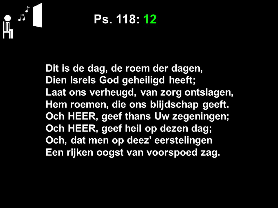 Ps. 118: 12 Dit is de dag, de roem der dagen,