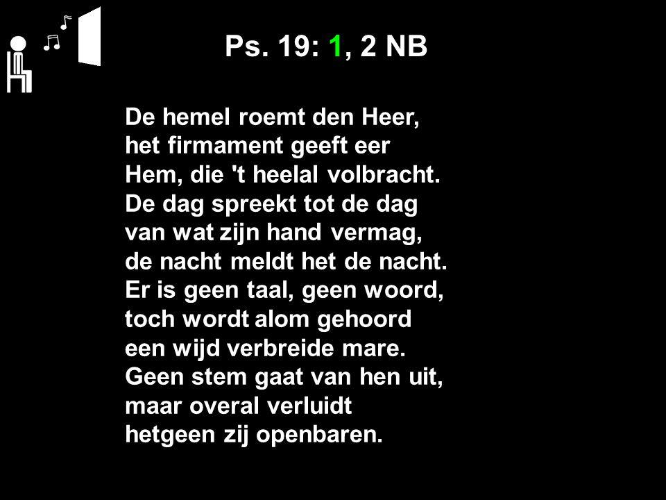 Ps. 19: 1, 2 NB De hemel roemt den Heer, het firmament geeft eer