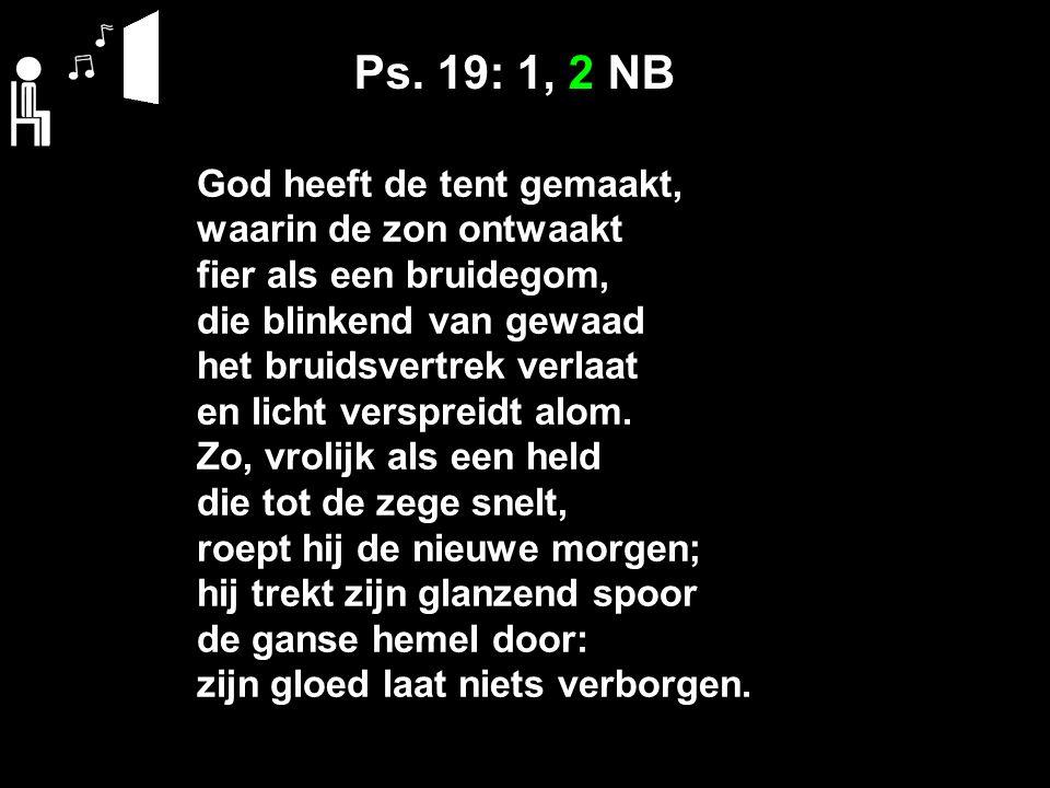 Ps. 19: 1, 2 NB God heeft de tent gemaakt, waarin de zon ontwaakt