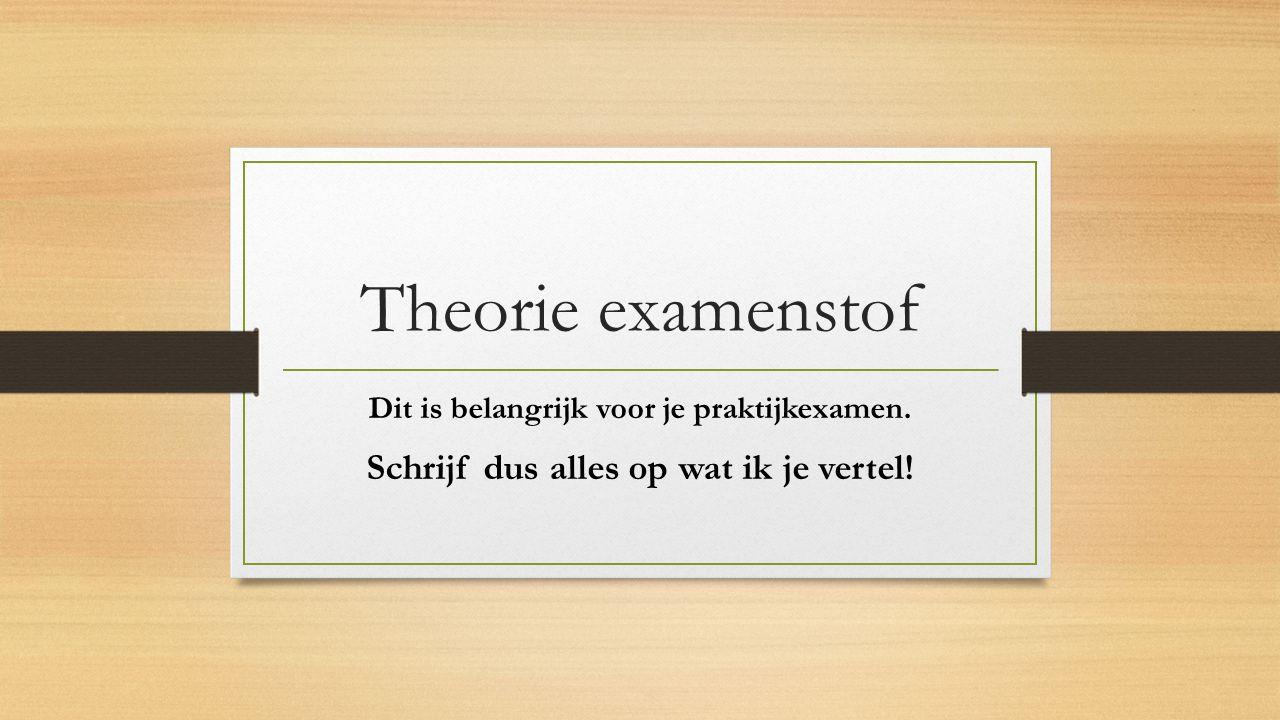 Theorie examenstof Schrijf dus alles op wat ik je vertel!