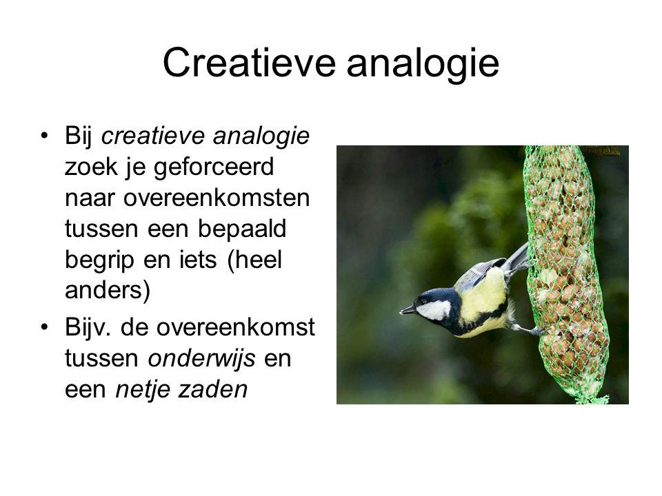 Creatieve analogie Bij creatieve analogie zoek je geforceerd naar overeenkomsten tussen een bepaald begrip en iets (heel anders)