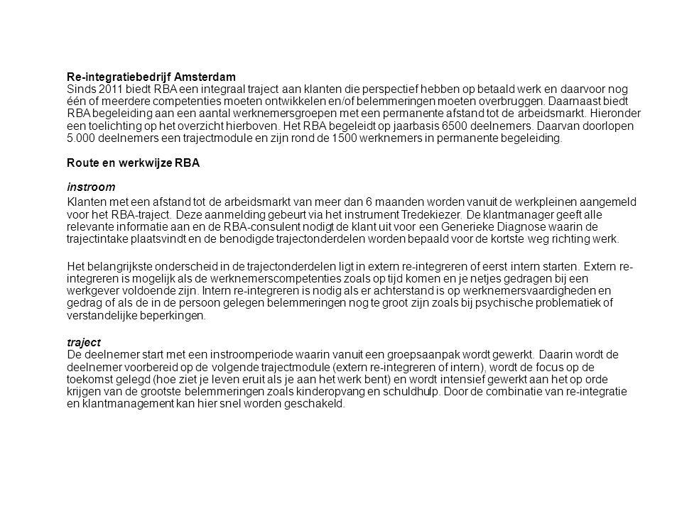 Re-integratiebedrijf Amsterdam Sinds 2011 biedt RBA een integraal traject aan klanten die perspectief hebben op betaald werk en daarvoor nog één of meerdere competenties moeten ontwikkelen en/of belemmeringen moeten overbruggen. Daarnaast biedt RBA begeleiding aan een aantal werknemersgroepen met een permanente afstand tot de arbeidsmarkt. Hieronder een toelichting op het overzicht hierboven. Het RBA begeleidt op jaarbasis 6500 deelnemers. Daarvan doorlopen 5.000 deelnemers een trajectmodule en zijn rond de 1500 werknemers in permanente begeleiding. Route en werkwijze RBA instroom