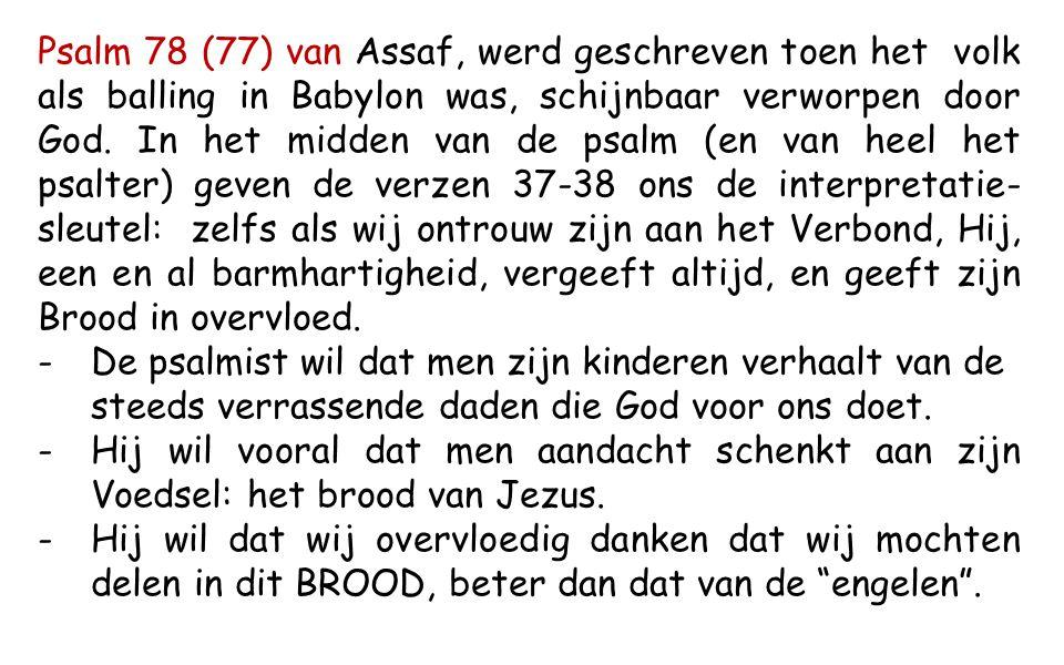 Psalm 78 (77) van Assaf, werd geschreven toen het volk als balling in Babylon was, schijnbaar verworpen door God. In het midden van de psalm (en van heel het psalter) geven de verzen 37-38 ons de interpretatie-sleutel: zelfs als wij ontrouw zijn aan het Verbond, Hij, een en al barmhartigheid, vergeeft altijd, en geeft zijn Brood in overvloed.