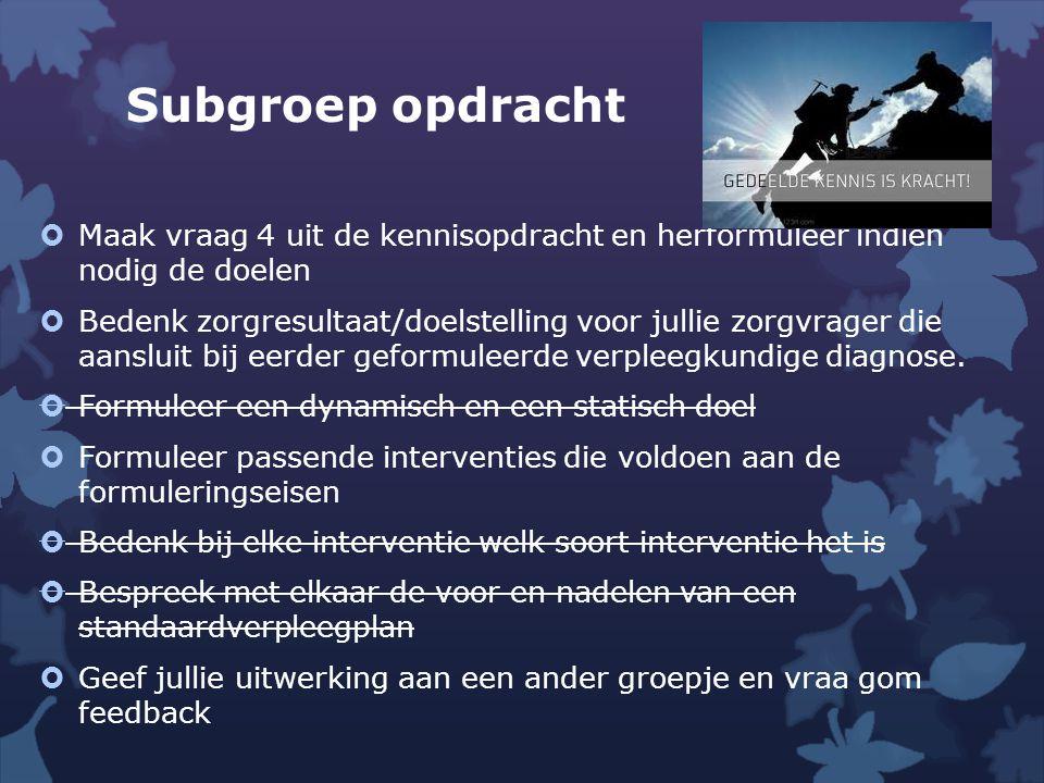 Subgroep opdracht Maak vraag 4 uit de kennisopdracht en herformuleer indien nodig de doelen.