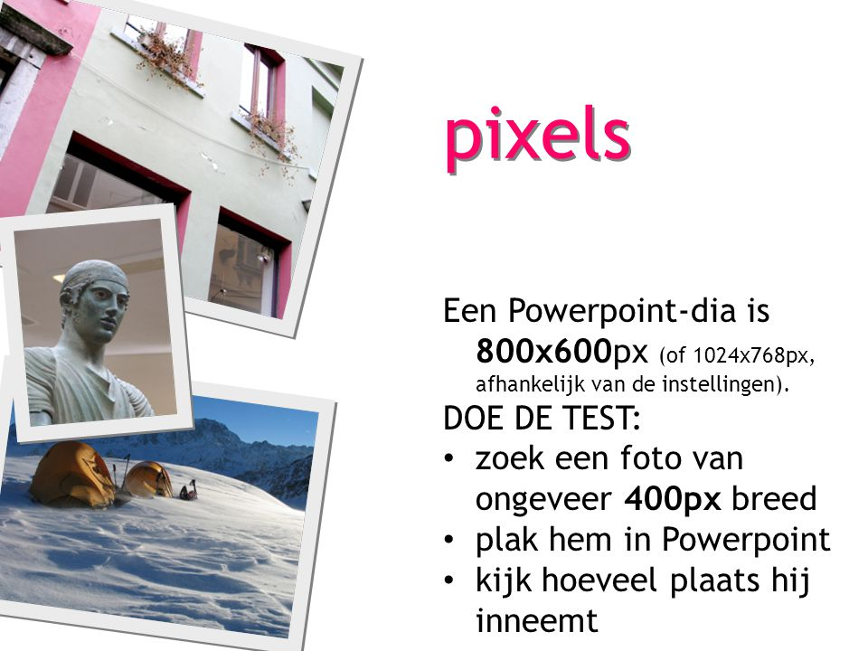 pixels Een Powerpoint-dia is 800x600px (of 1024x768px, afhankelijk van de instellingen). DOE DE TEST: