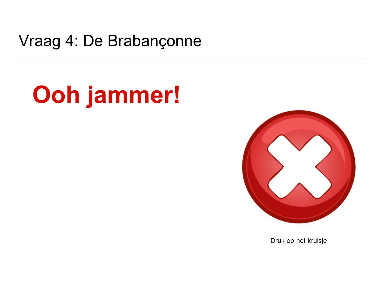 Vraag 4: De Brabançonne Ooh jammer! Druk op het kruisje