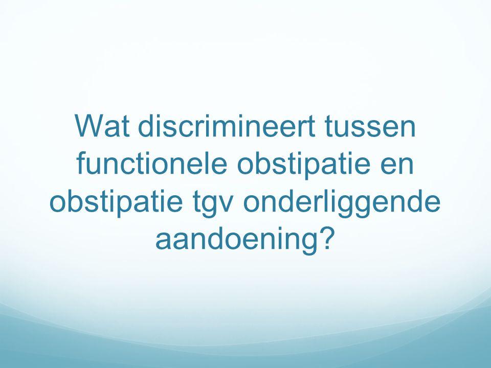 Wat discrimineert tussen functionele obstipatie en obstipatie tgv onderliggende aandoening