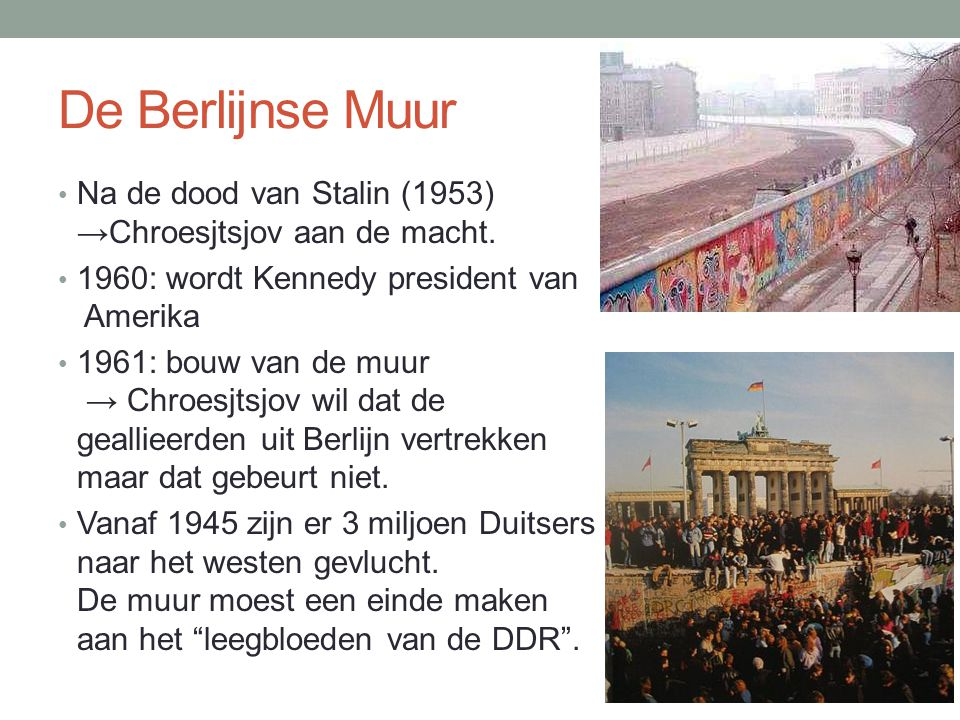 De Berlijnse Muur Na de dood van Stalin (1953) →Chroesjtsjov aan de macht. 1960: wordt Kennedy president van Amerika.