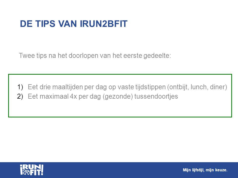DE TIPS VAN IRUN2BFIT Twee tips na het doorlopen van het eerste gedeelte: Eet drie maaltijden per dag op vaste tijdstippen (ontbijt, lunch, diner)