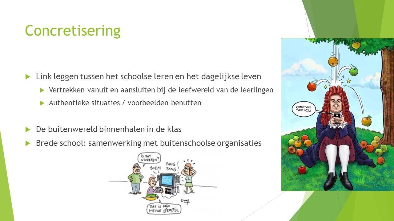 Concretisering Link leggen tussen het schoolse leren en het dagelijkse leven. Vertrekken vanuit en aansluiten bij de leefwereld van de leerlingen.