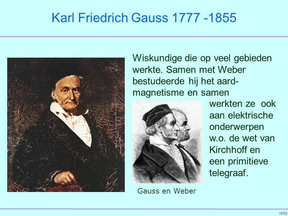 Karl Friedrich Gauss 1777 -1855 Wiskundige die op veel gebieden werkte. Samen met Weber bestudeerde hij het aard- magnetisme en samen.