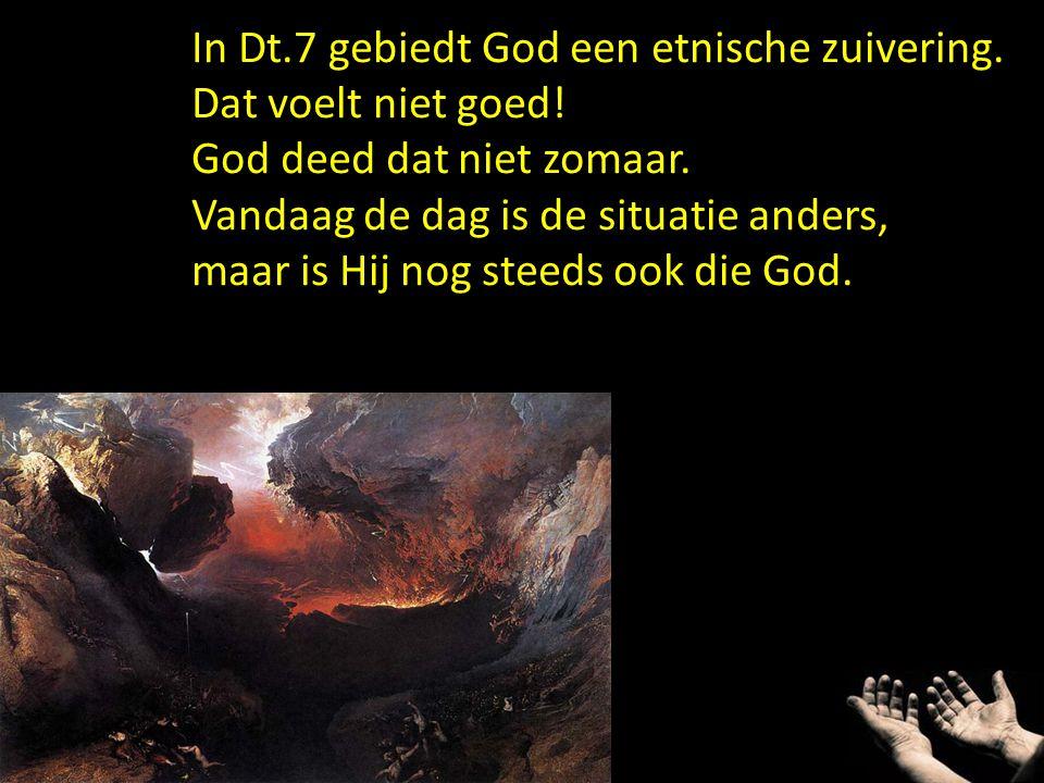 In Dt.7 gebiedt God een etnische zuivering.