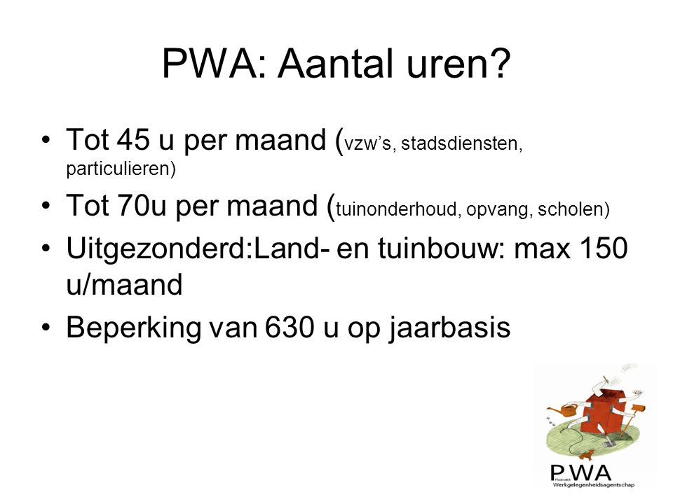 PWA: Aantal uren Tot 45 u per maand (vzw's, stadsdiensten, particulieren) Tot 70u per maand (tuinonderhoud, opvang, scholen)