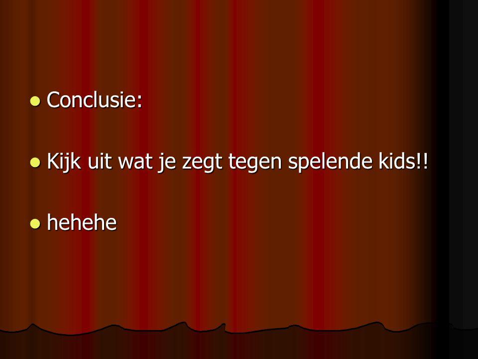 Conclusie: Kijk uit wat je zegt tegen spelende kids!! hehehe