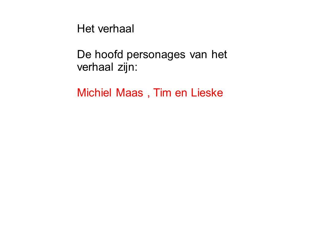 Het verhaal De hoofd personages van het verhaal zijn: Michiel Maas , Tim en Lieske