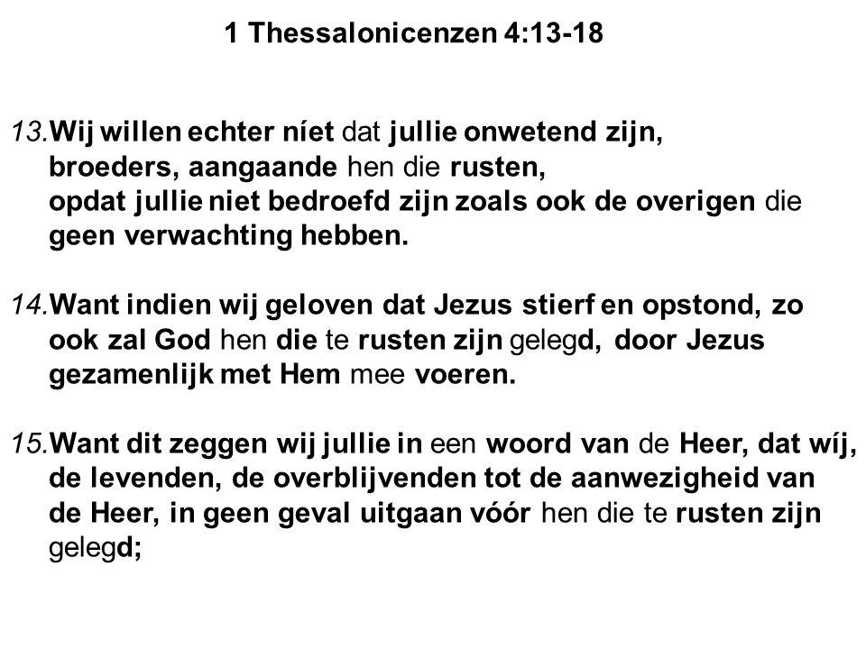 1 Thessalonicenzen 4:13-18 13.Wij willen echter níet dat jullie onwetend zijn, broeders, aangaande hen die rusten,