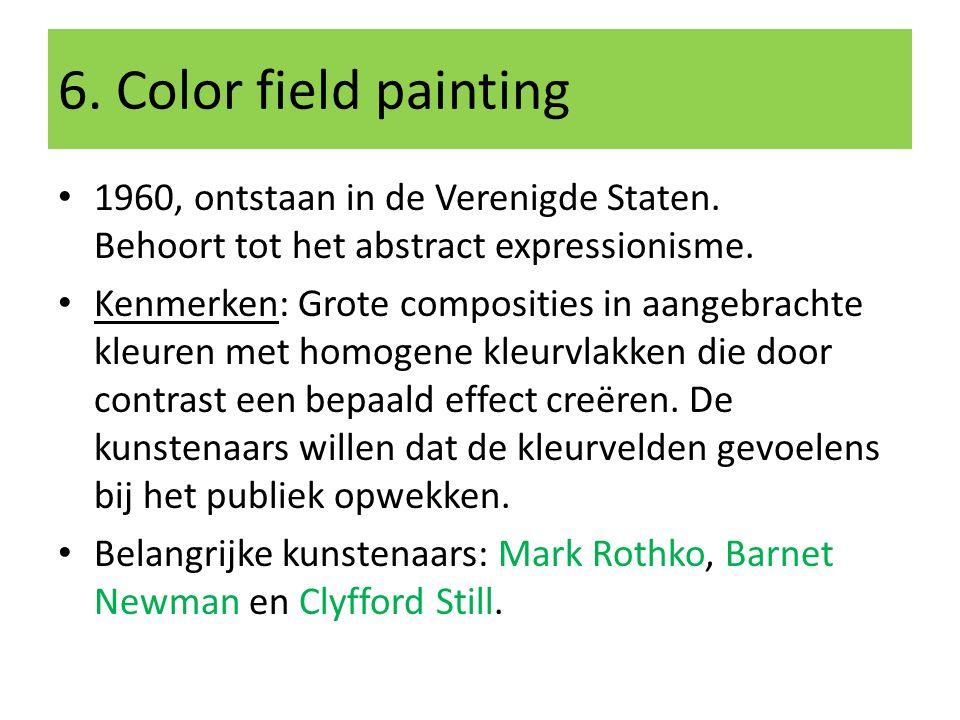 6. Color field painting 1960, ontstaan in de Verenigde Staten. Behoort tot het abstract expressionisme.