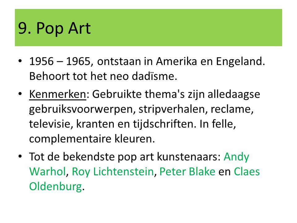 9. Pop Art 1956 – 1965, ontstaan in Amerika en Engeland. Behoort tot het neo dadïsme.