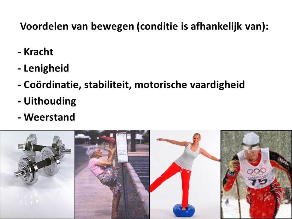 Voordelen van bewegen (conditie is afhankelijk van): - Kracht - Lenigheid - Coördinatie, stabiliteit, motorische vaardigheid - Uithouding - Weerstand