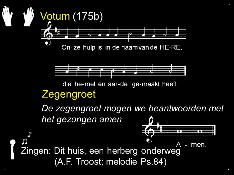 . . Votum (175b) Zegengroet. De zegengroet mogen we beantwoorden met het gezongen amen. Zingen: Dit huis, een herberg onderweg.