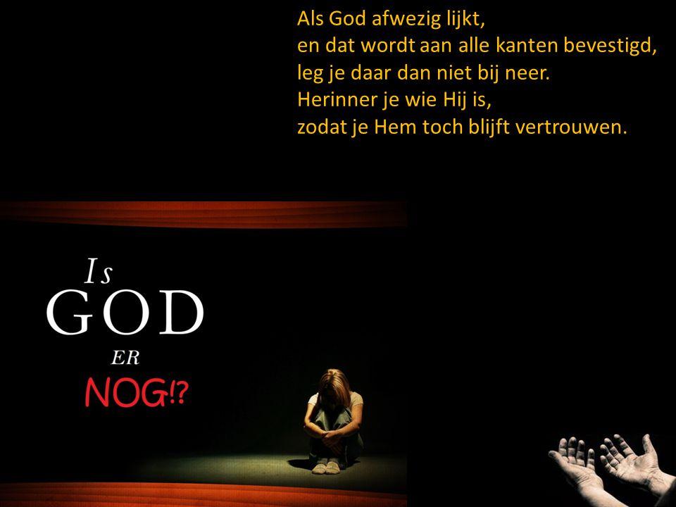 Als God afwezig lijkt, en dat wordt aan alle kanten bevestigd, leg je daar dan niet bij neer. Herinner je wie Hij is,