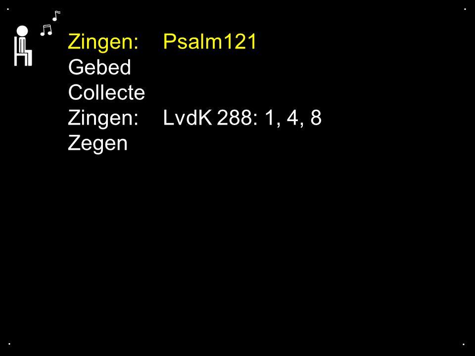 Zingen: Psalm121 Gebed Collecte Zingen: LvdK 288: 1, 4, 8 Zegen . . .