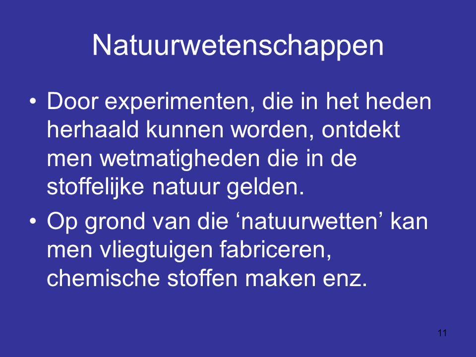 Natuurwetenschappen Door experimenten, die in het heden herhaald kunnen worden, ontdekt men wetmatigheden die in de stoffelijke natuur gelden.