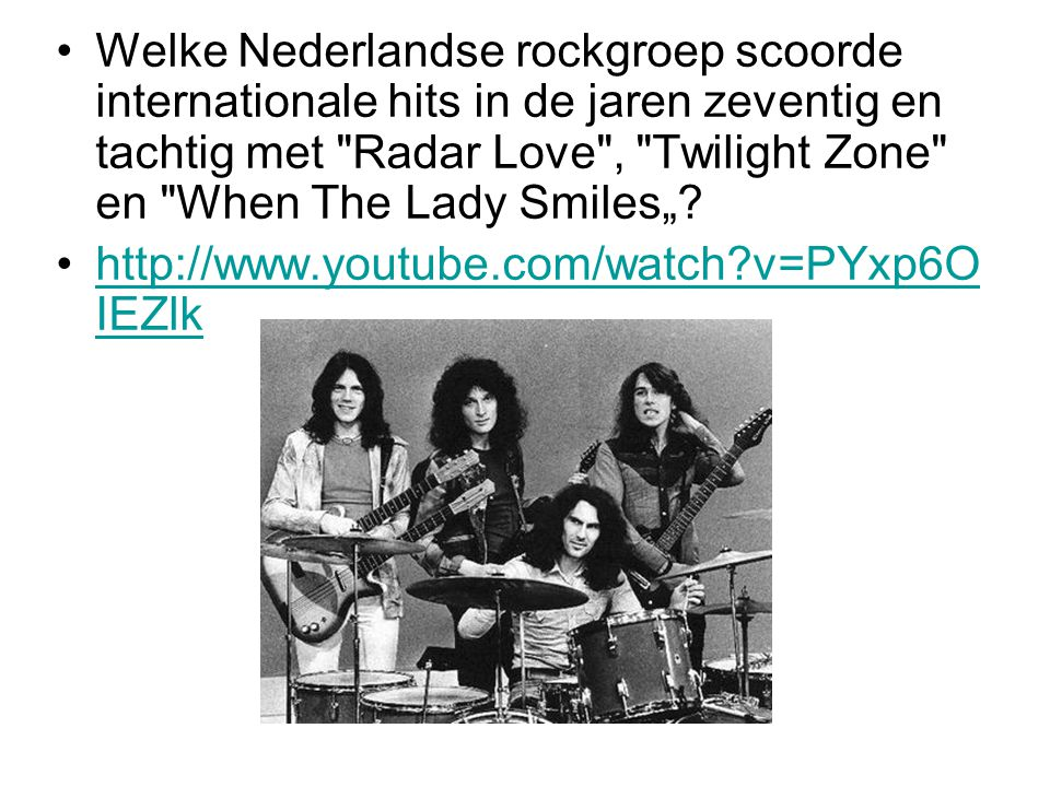 Welke Nederlandse rockgroep scoorde internationale hits in de jaren zeventig en tachtig met Radar Love , Twilight Zone en When The Lady Smiles""