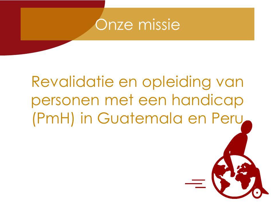Onze missie Revalidatie en opleiding van personen met een handicap (PmH) in Guatemala en Peru