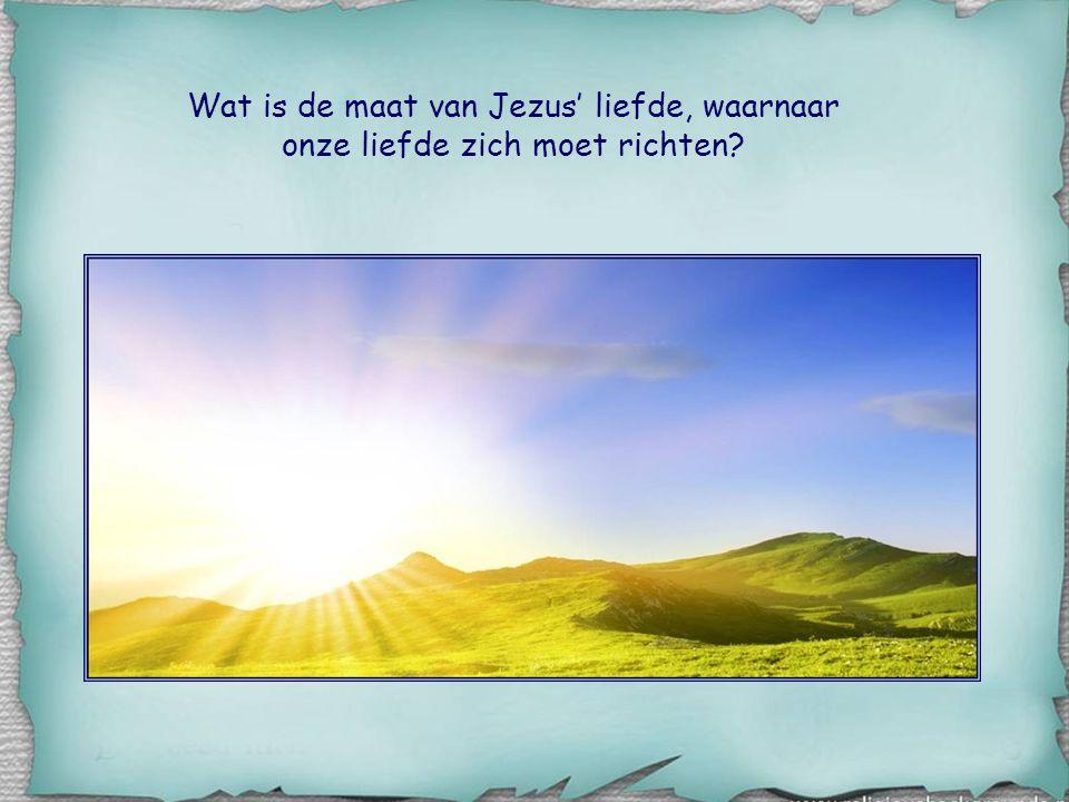 Wat is de maat van Jezus' liefde, waarnaar onze liefde zich moet richten