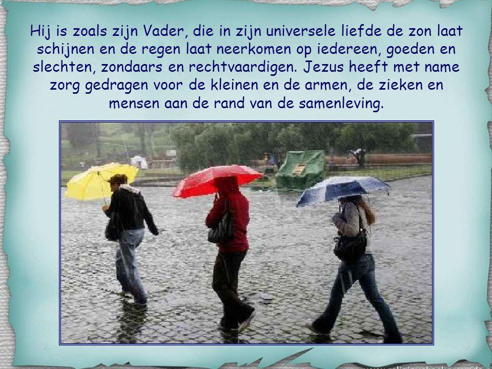 Hij is zoals zijn Vader, die in zijn universele liefde de zon laat schijnen en de regen laat neerkomen op iedereen, goeden en slechten, zondaars en rechtvaardigen.