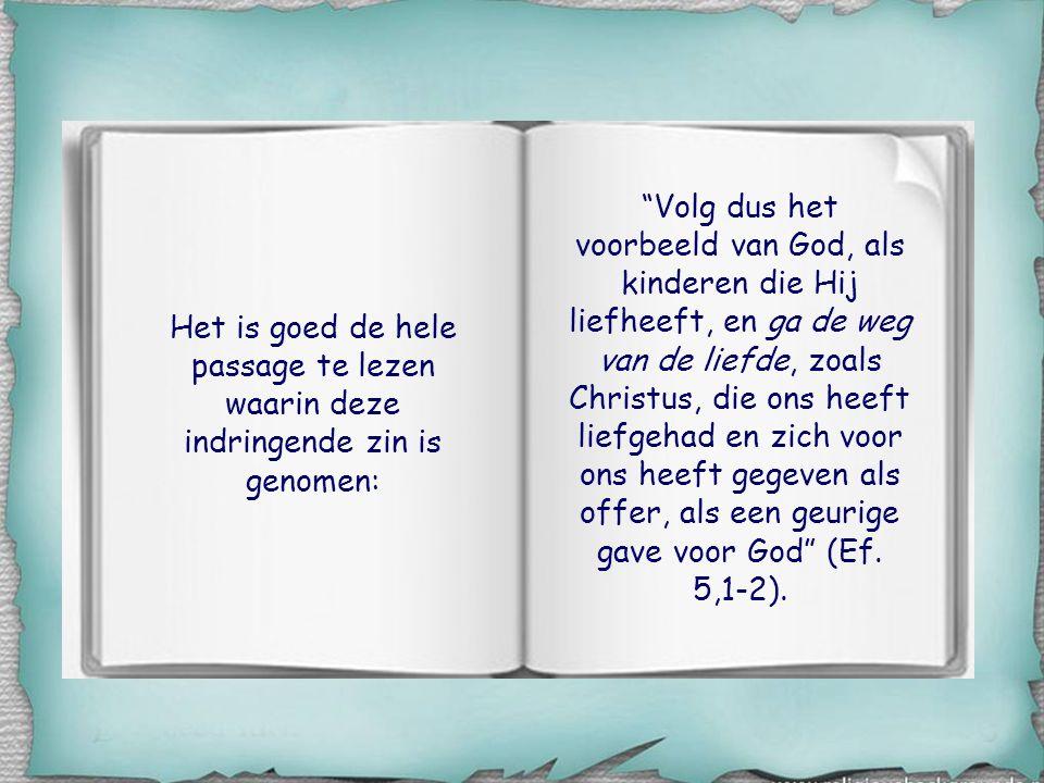 Volg dus het voorbeeld van God, als kinderen die Hij liefheeft, en ga de weg van de liefde, zoals Christus, die ons heeft liefgehad en zich voor ons heeft gegeven als offer, als een geurige gave voor God (Ef. 5,1-2).