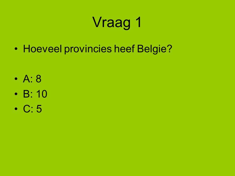 Vraag 1 Hoeveel provincies heef Belgie A: 8 B: 10 C: 5