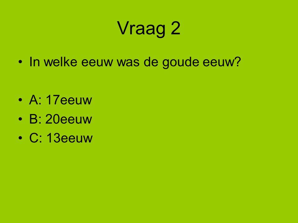 Vraag 2 In welke eeuw was de goude eeuw A: 17eeuw B: 20eeuw C: 13eeuw
