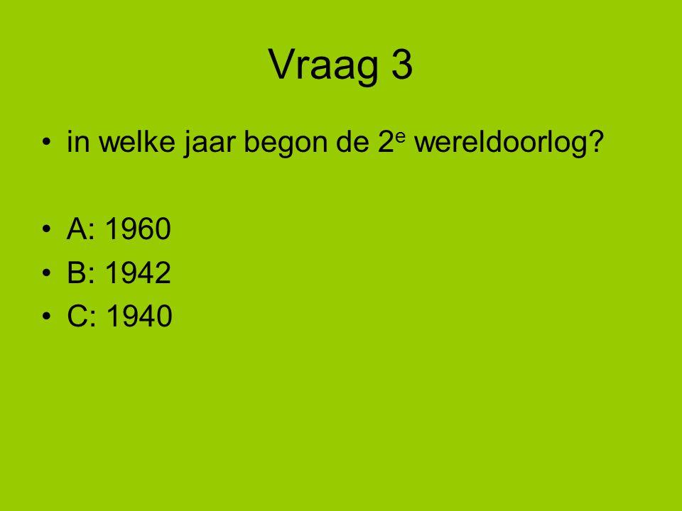 Vraag 3 in welke jaar begon de 2e wereldoorlog A: 1960 B: 1942