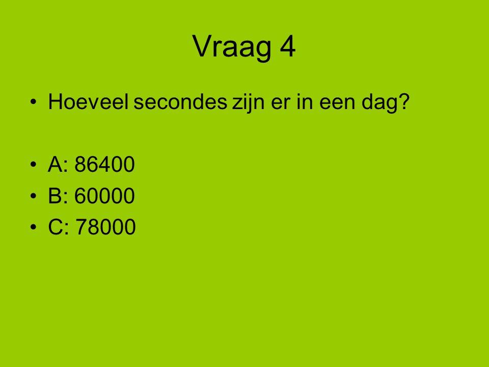Vraag 4 Hoeveel secondes zijn er in een dag A: 86400 B: 60000
