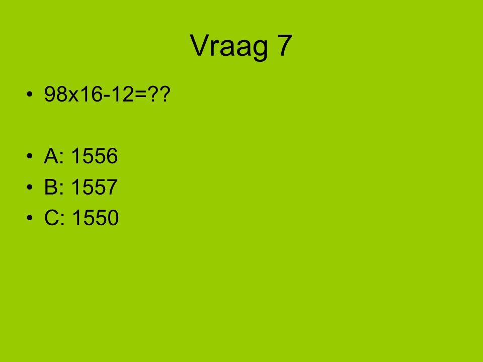 Vraag 7 98x16-12= A: 1556 B: 1557 C: 1550