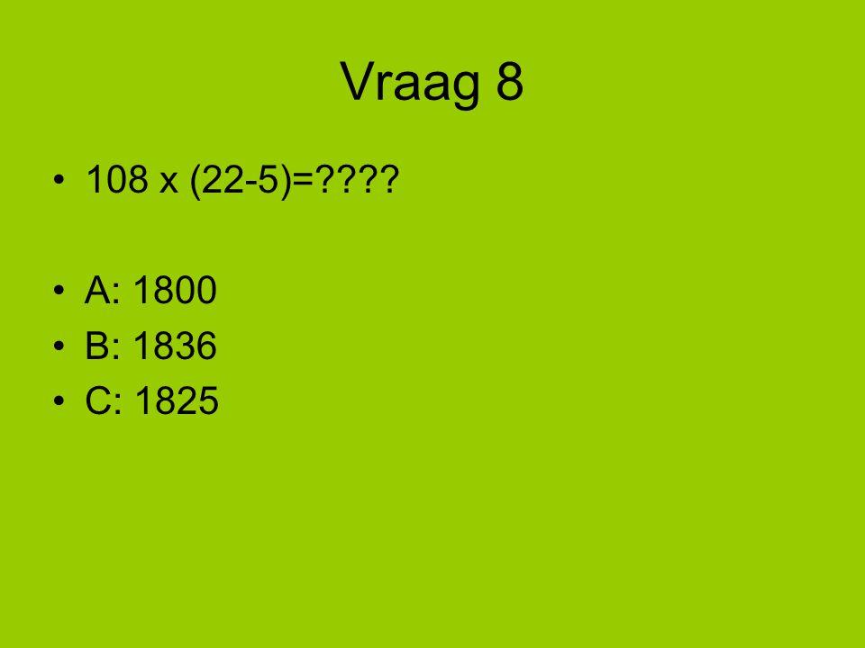 Vraag 8 108 x (22-5)= A: 1800 B: 1836 C: 1825