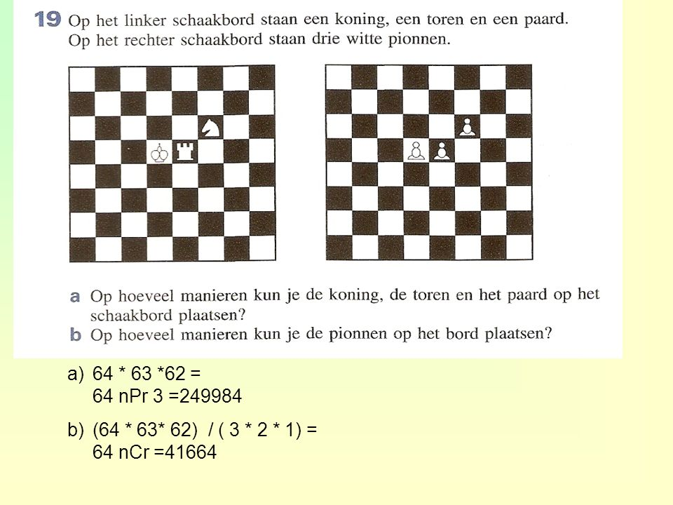 64 * 63 *62 = 64 nPr 3 =249984 (64 * 63* 62) / ( 3 * 2 * 1) = 64 nCr =41664