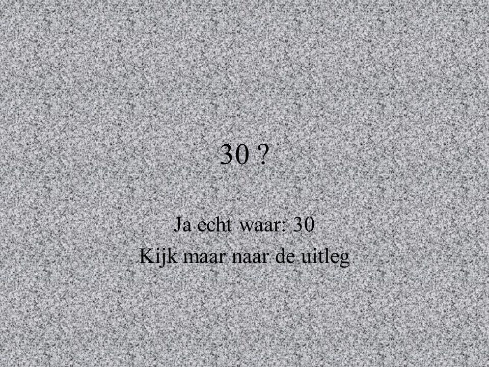 Ja echt waar: 30 Kijk maar naar de uitleg