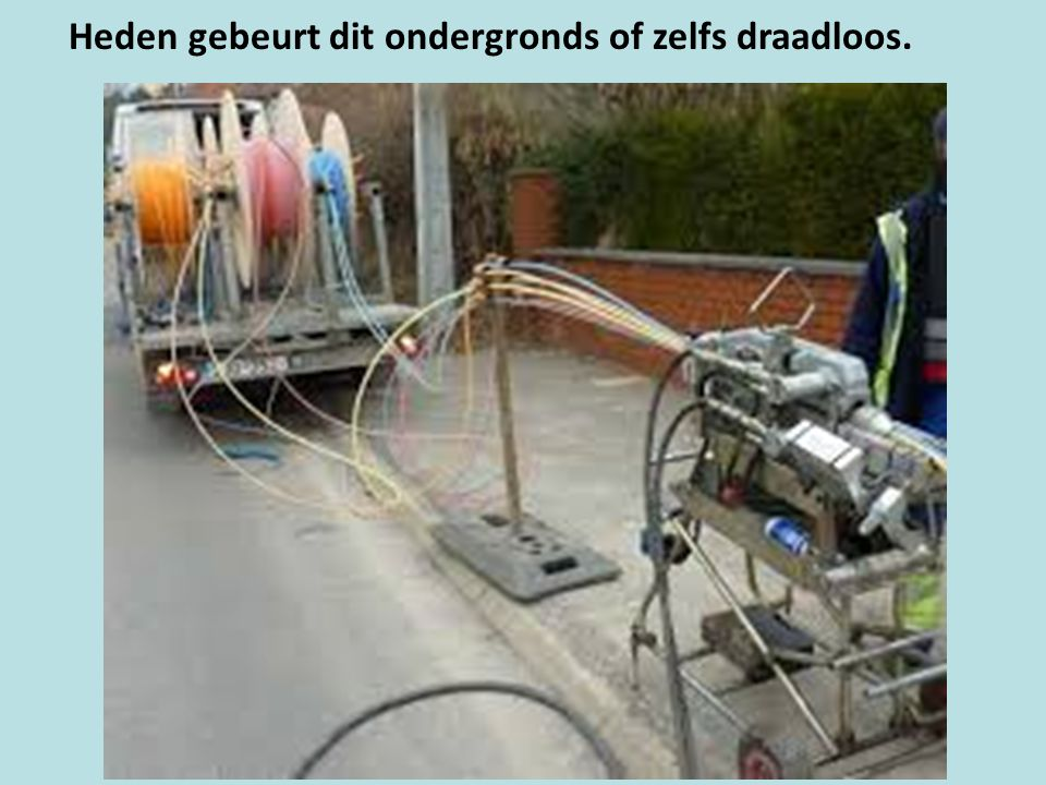 Heden gebeurt dit ondergronds of zelfs draadloos.