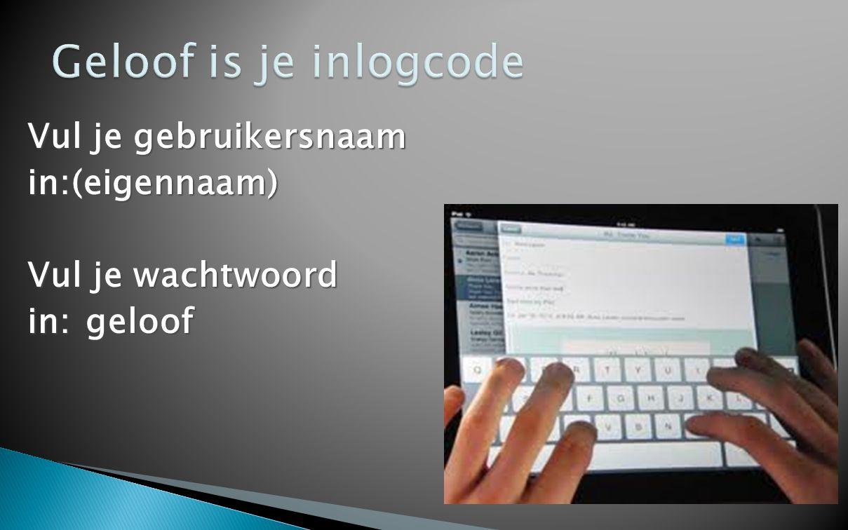 Geloof is je inlogcode Vul je gebruikersnaam in:(eigennaam) Vul je wachtwoord in: geloof