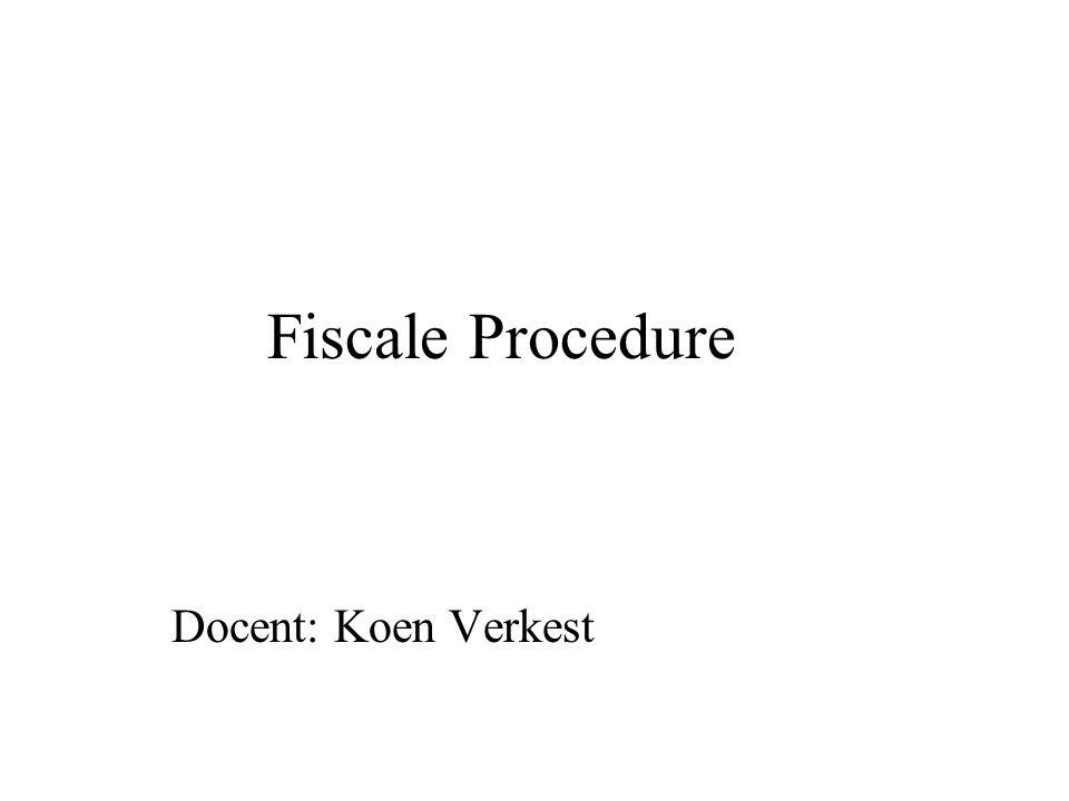 Fiscale Procedure Docent: Koen Verkest