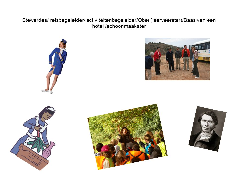 Stewardes/ reisbegeleider/ activiteitenbegeleider/Ober ( serveerster)/Baas van een hotel /schoonmaakster